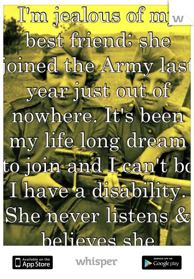 I'm jealous of my best friend; she joined the Army last year just out of nowhere. It's been my life long dream to join and I can't bc I have a disability. She never listens & believes she influenced me