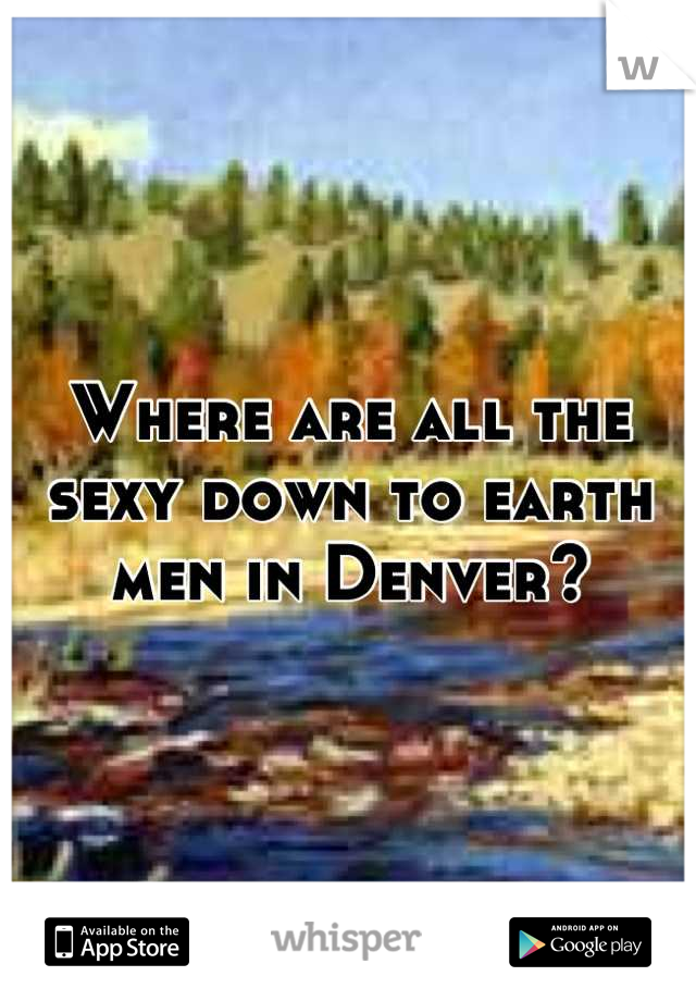 Where are all the sexy down to earth men in Denver?