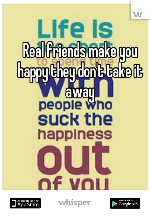 Real friends make you happy they don't take it away