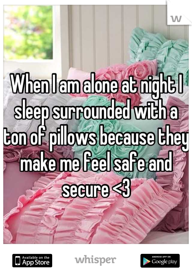 When I am alone at night I sleep surrounded with a ton of pillows because they make me feel safe and secure <3