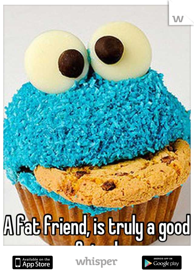 A fat friend, is truly a good friend