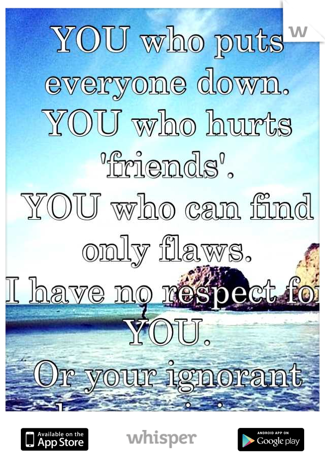 YOU who puts everyone down. YOU who hurts 'friends'. YOU who can find only flaws. I have no respect for YOU. Or your ignorant damn opinions.