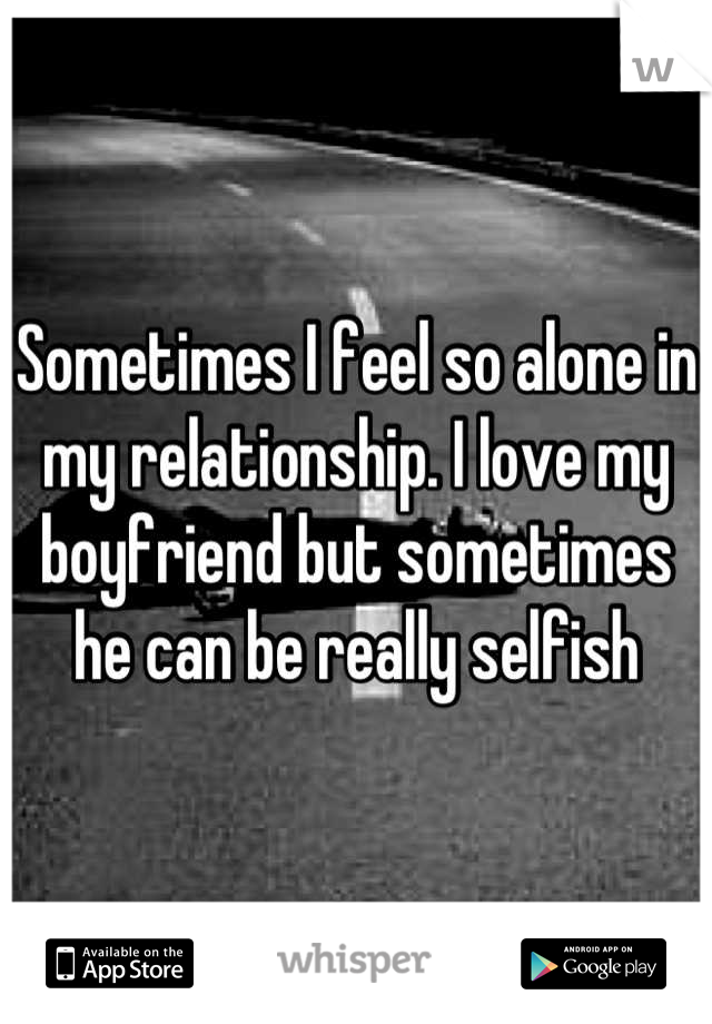 Sometimes I feel so alone in my relationship. I love my boyfriend but sometimes he can be really selfish