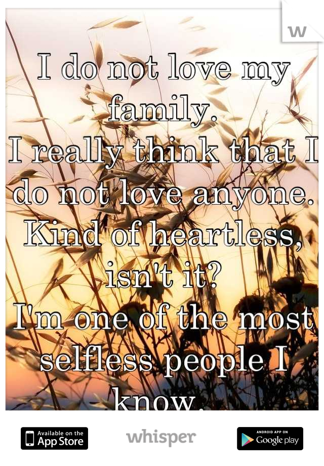 I do not love my family.  I really think that I do not love anyone.  Kind of heartless, isn't it? I'm one of the most selfless people I know.
