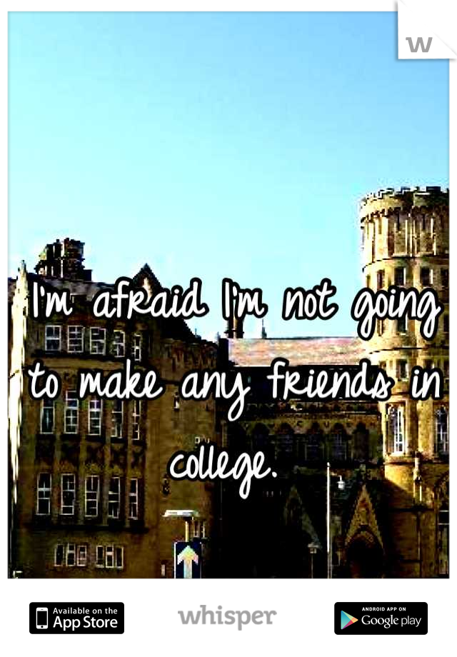 I'm afraid I'm not going to make any friends in college.