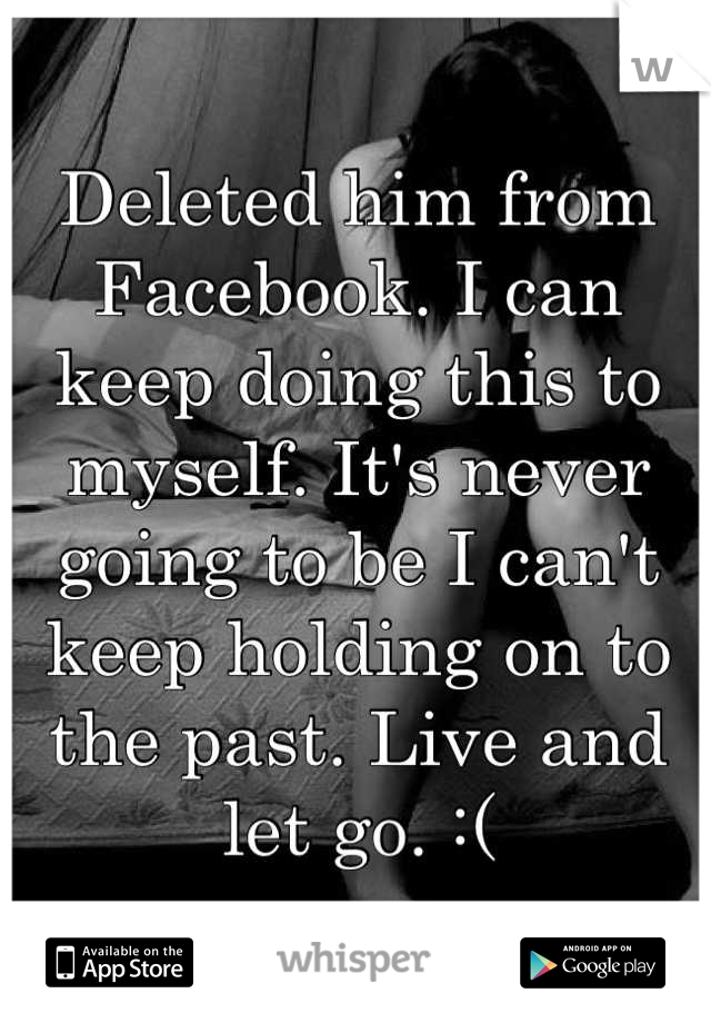 Deleted him from Facebook. I can keep doing this to myself. It's never going to be I can't keep holding on to the past. Live and let go. :(