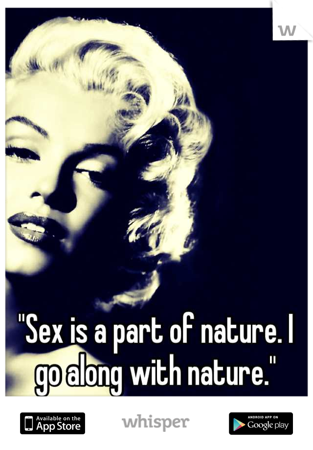 """""""Sex is a part of nature. I go along with nature."""""""