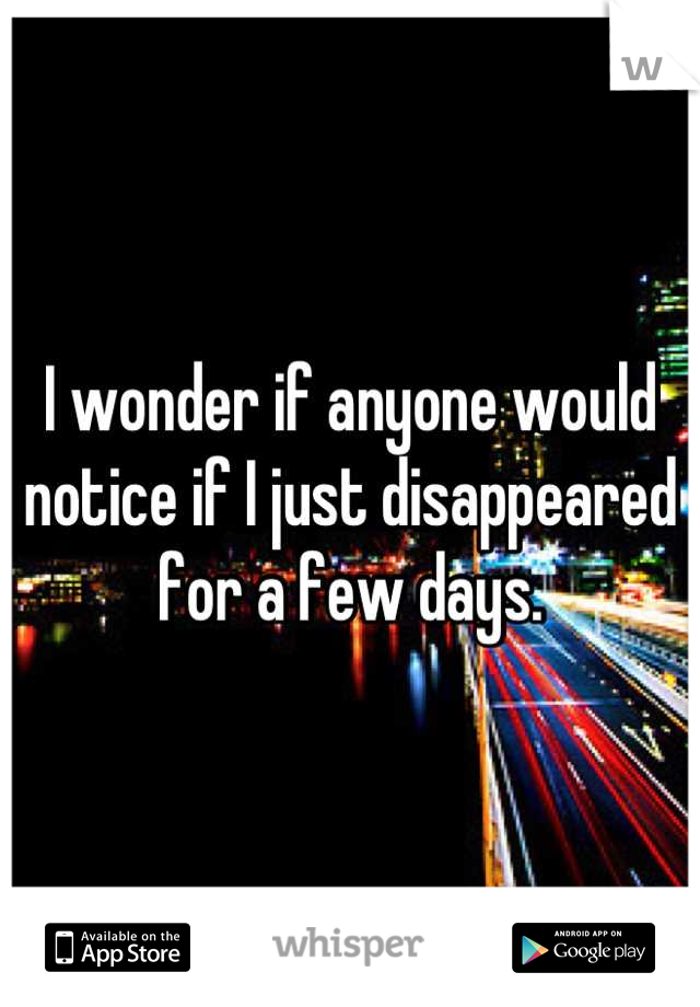 I wonder if anyone would notice if I just disappeared for a few days.