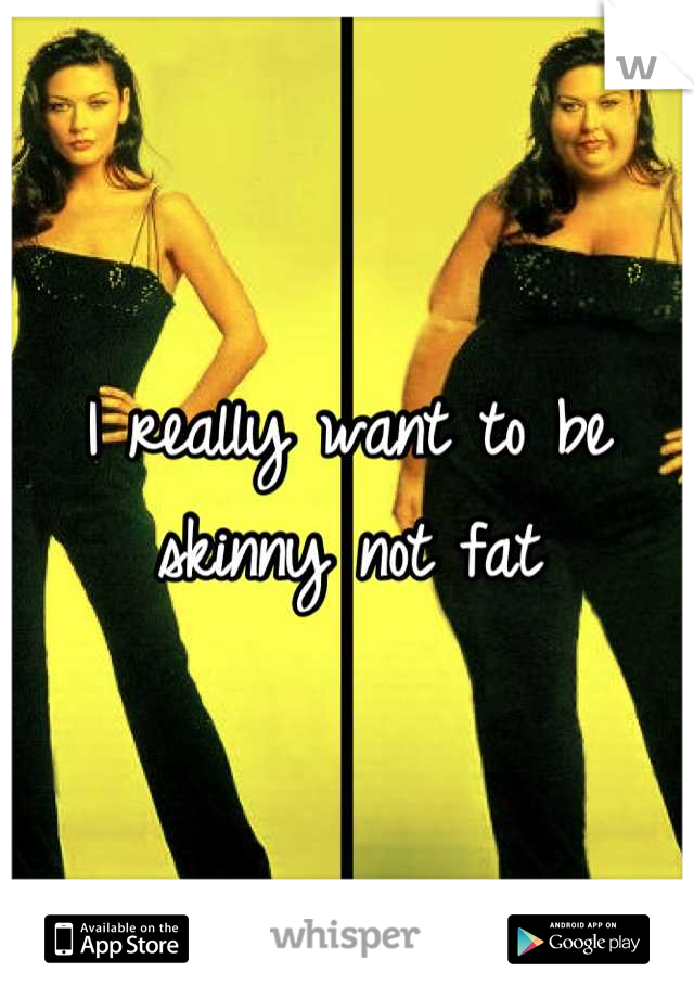 I really want to be skinny not fat