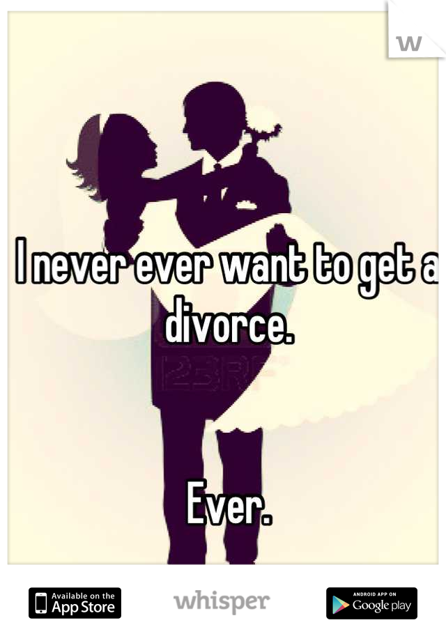 I never ever want to get a divorce.   Ever.