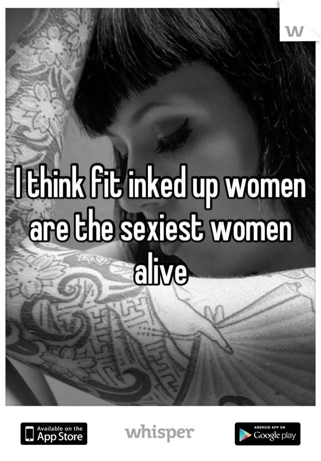 I think fit inked up women are the sexiest women alive