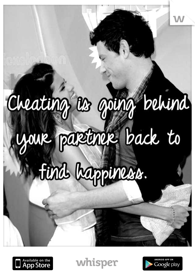 Cheating is going behind your partner back to find happiness.