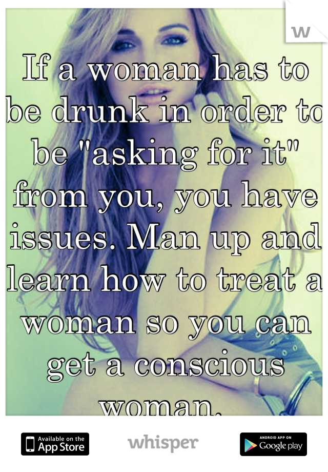 "If a woman has to be drunk in order to be ""asking for it"" from you, you have issues. Man up and learn how to treat a woman so you can get a conscious woman."