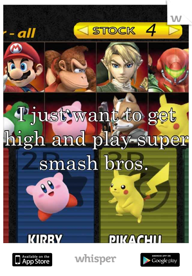 I just want to get high and play super smash bros.