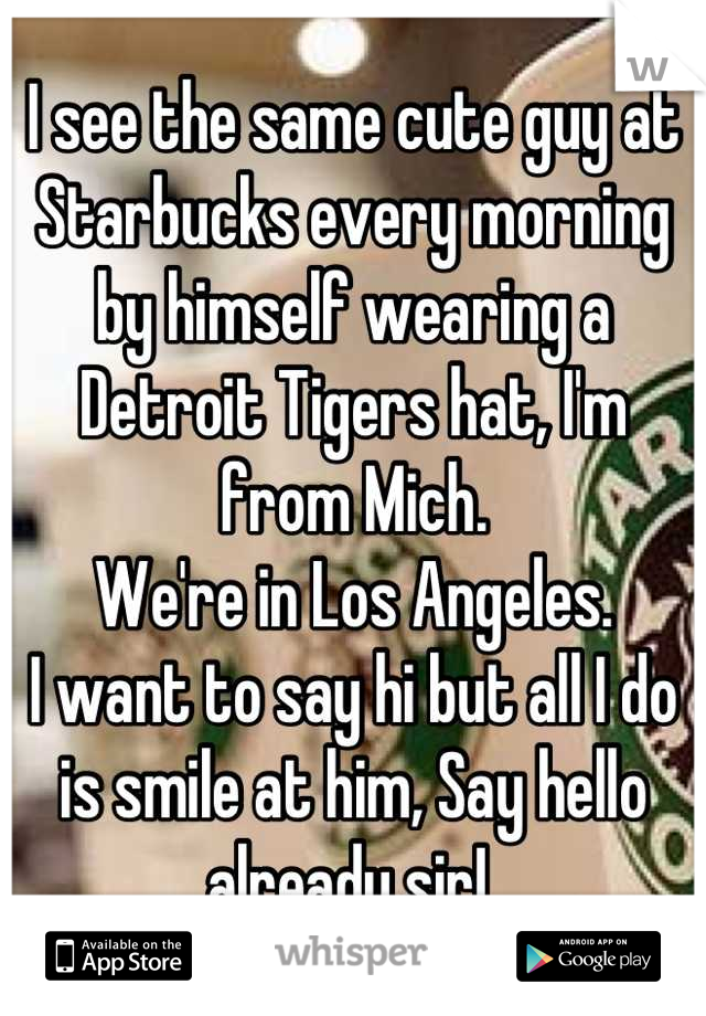 I see the same cute guy at Starbucks every morning by himself wearing a Detroit Tigers hat, I'm from Mich.  We're in Los Angeles.  I want to say hi but all I do is smile at him, Say hello already sir!