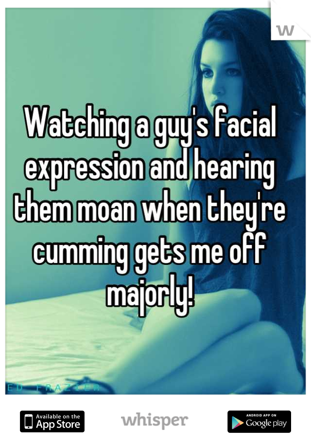 Watching a guy's facial expression and hearing them moan when they're cumming gets me off majorly!