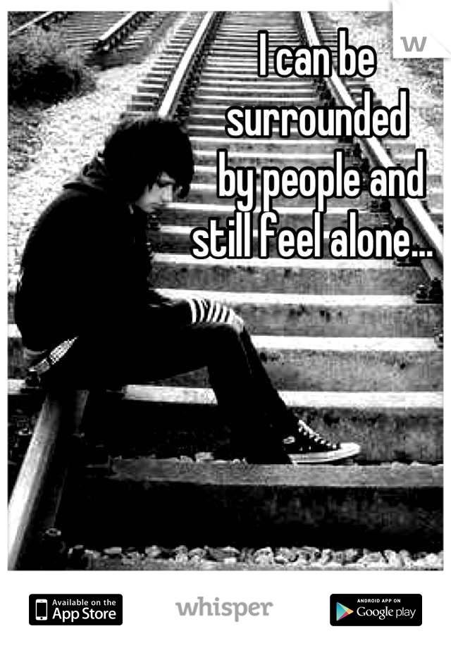 I can be  surrounded  by people and  still feel alone...
