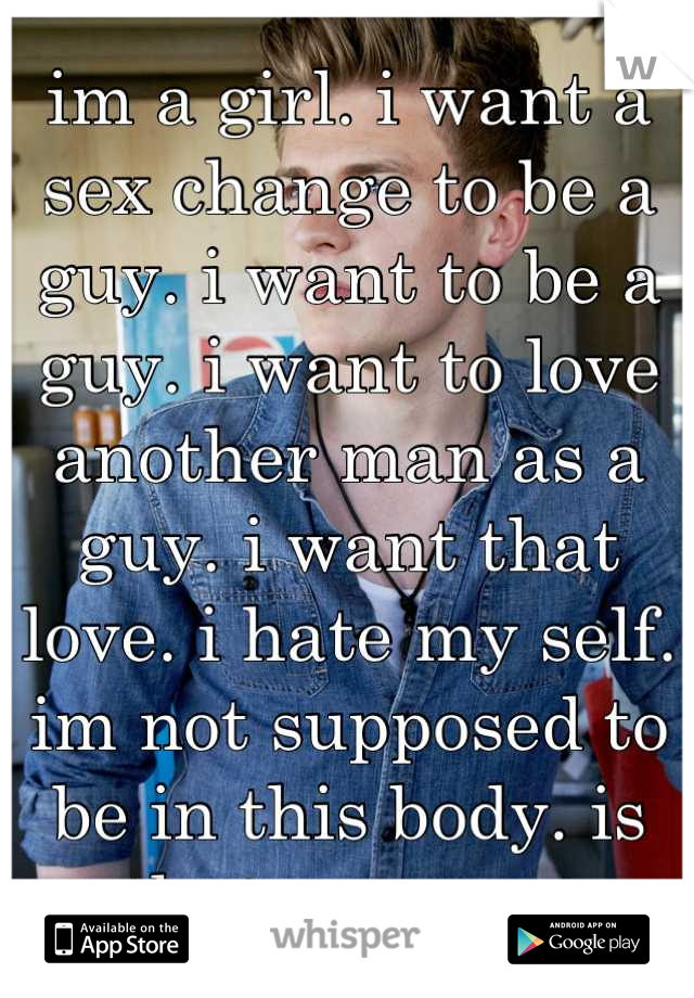 im a girl. i want a sex change to be a guy. i want to be a guy. i want to love another man as a guy. i want that love. i hate my self. im not supposed to be in this body. is that wrong....