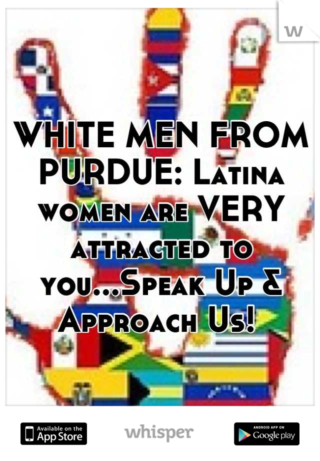 WHITE MEN FROM PURDUE: Latina women are VERY attracted to you...Speak Up & Approach Us!