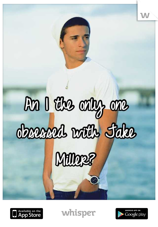 An I the only one obsessed with Jake Miller?
