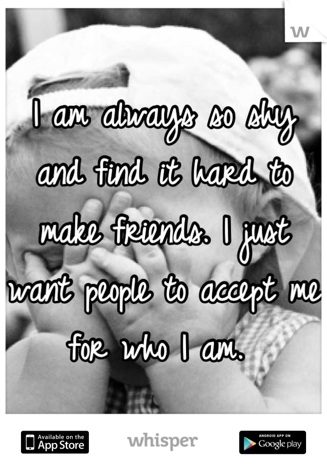 I am always so shy and find it hard to make friends. I just want people to accept me for who I am.
