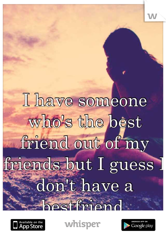 I have someone who's the best friend out of my friends but I guess I don't have a bestfriend