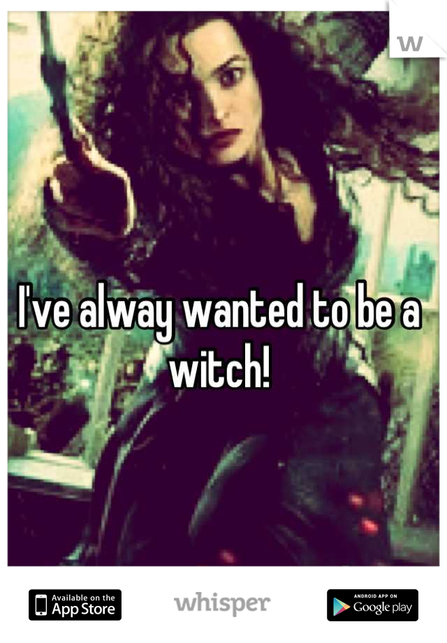 I've alway wanted to be a witch!