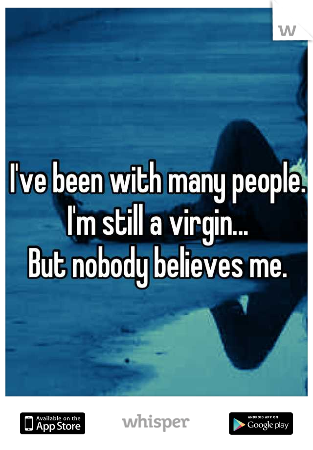 I've been with many people. I'm still a virgin... But nobody believes me.