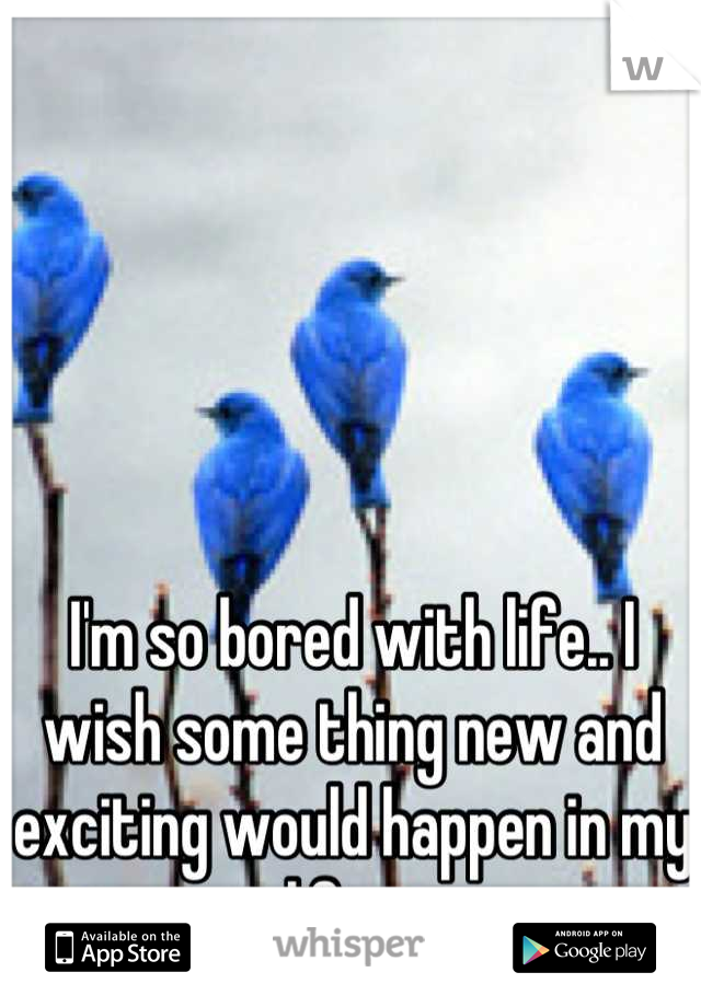 I'm so bored with life.. I wish some thing new and exciting would happen in my life .