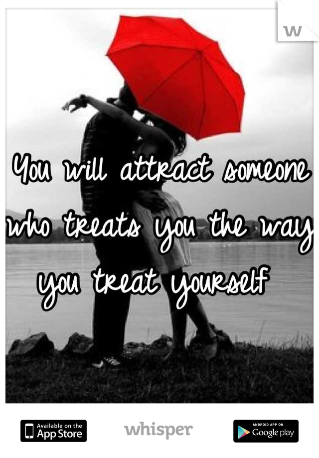 You will attract someone who treats you the way you treat yourself