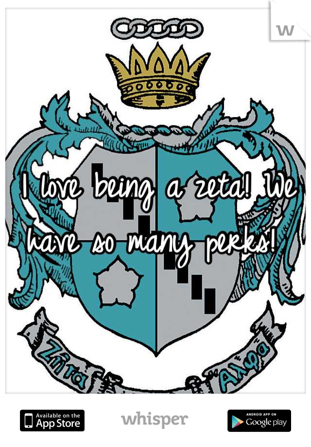 I love being a zeta! We have so many perks!