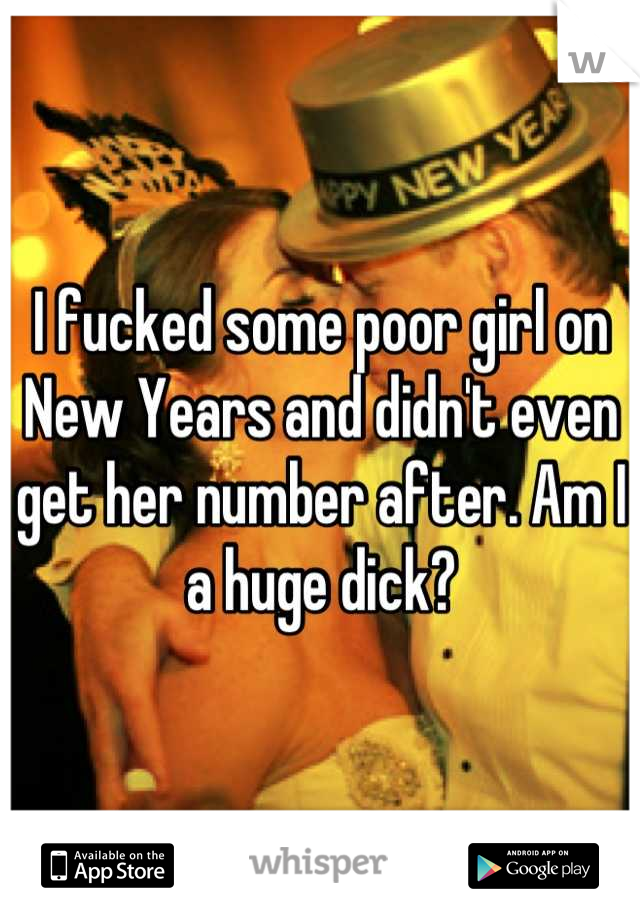 I fucked some poor girl on New Years and didn't even get her number after. Am I a huge dick?