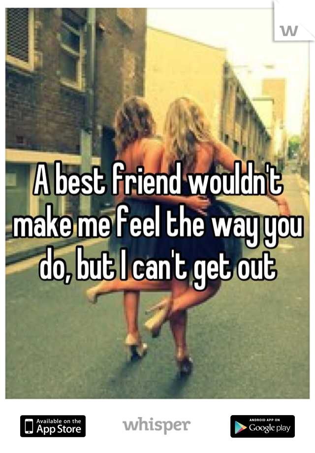 A best friend wouldn't make me feel the way you do, but I can't get out