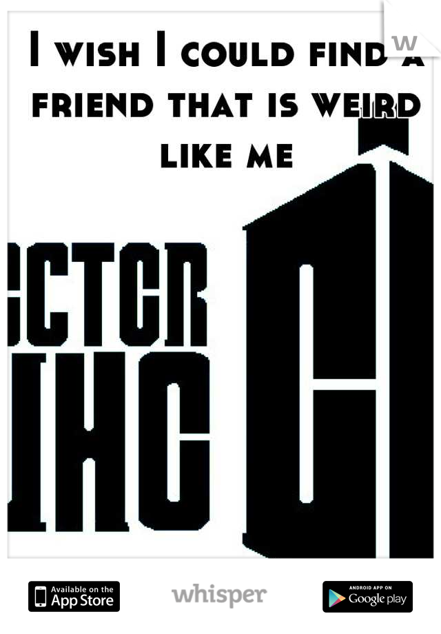 I wish I could find a friend that is weird like me