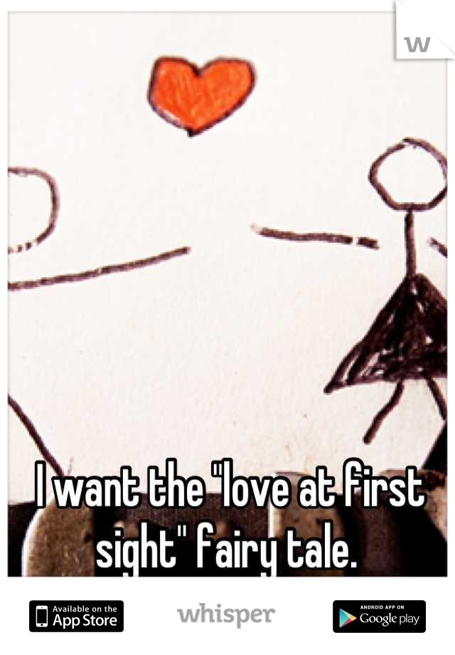 "I want the ""love at first sight"" fairy tale."