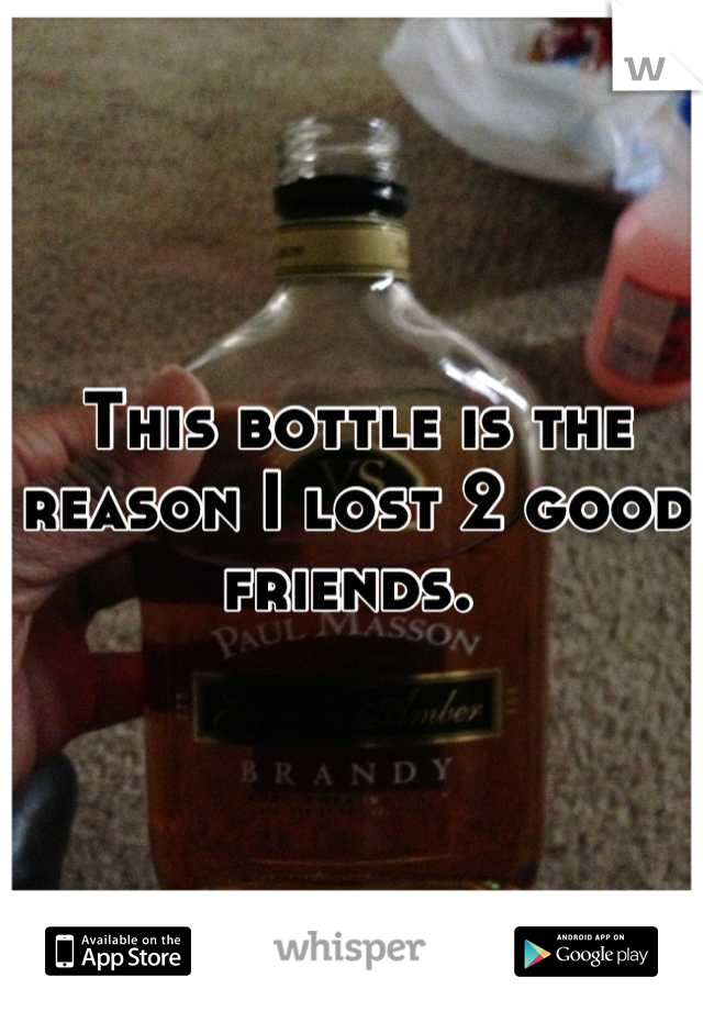 This bottle is the reason I lost 2 good friends.