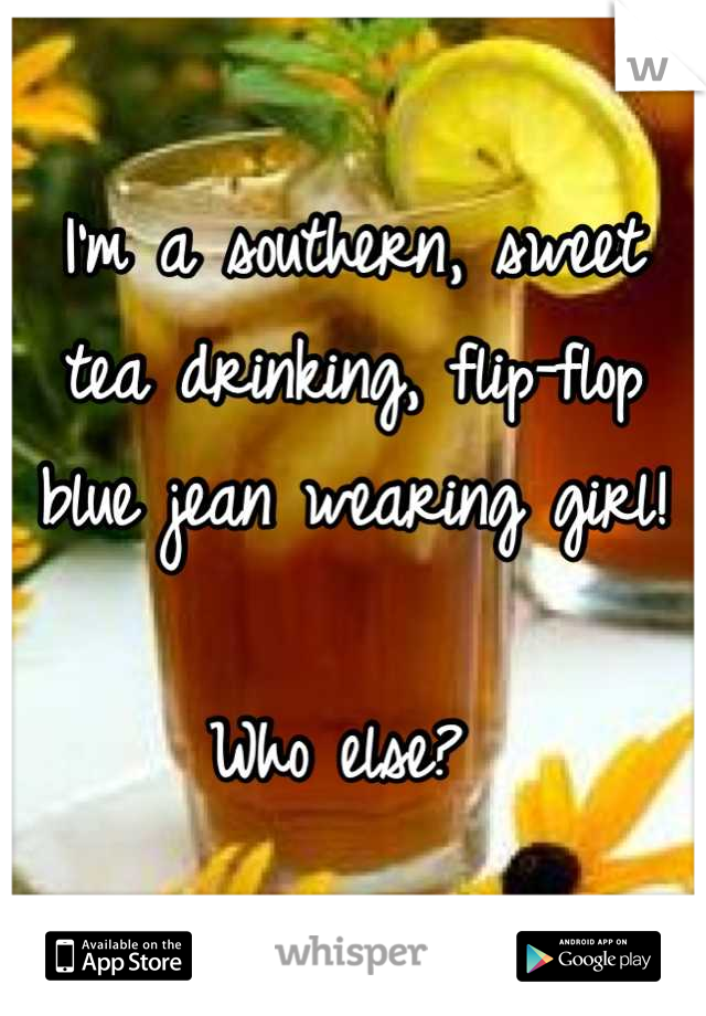 I'm a southern, sweet tea drinking, flip-flop blue jean wearing girl!  Who else?