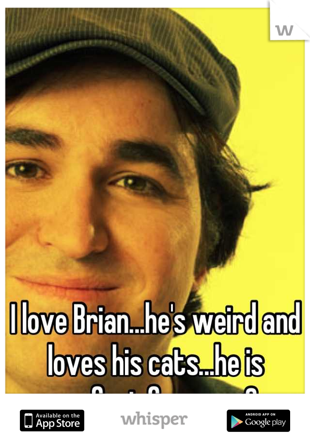 I love Brian...he's weird and loves his cats...he is perfect for me <3