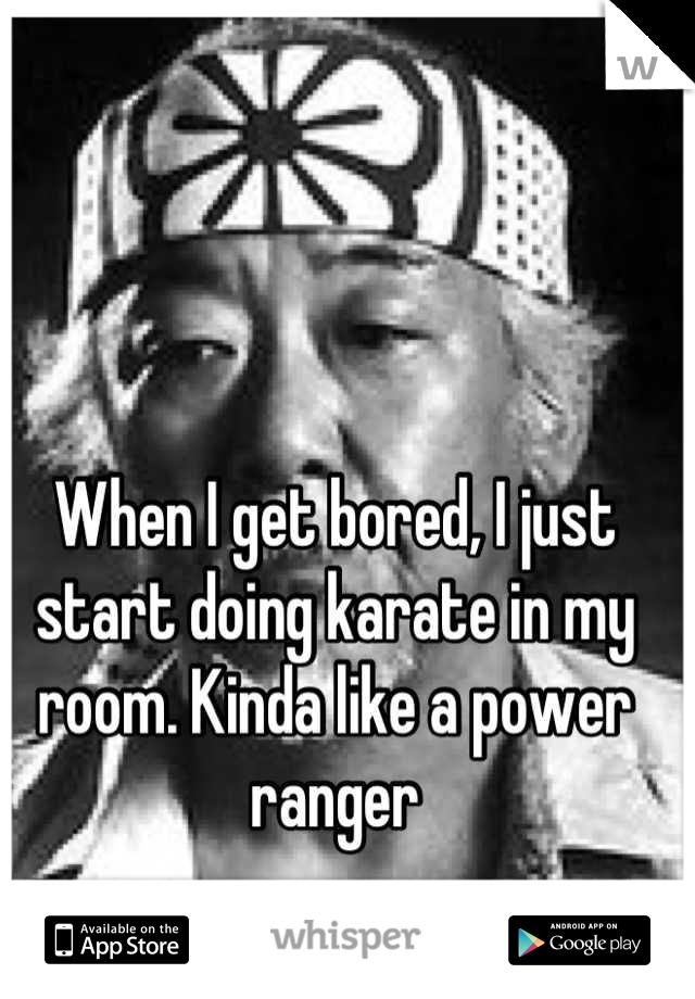 When I get bored, I just start doing karate in my room. Kinda like a power ranger