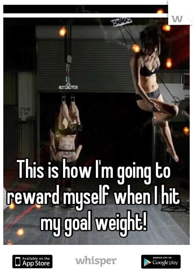 This is how I'm going to reward myself when I hit my goal weight!