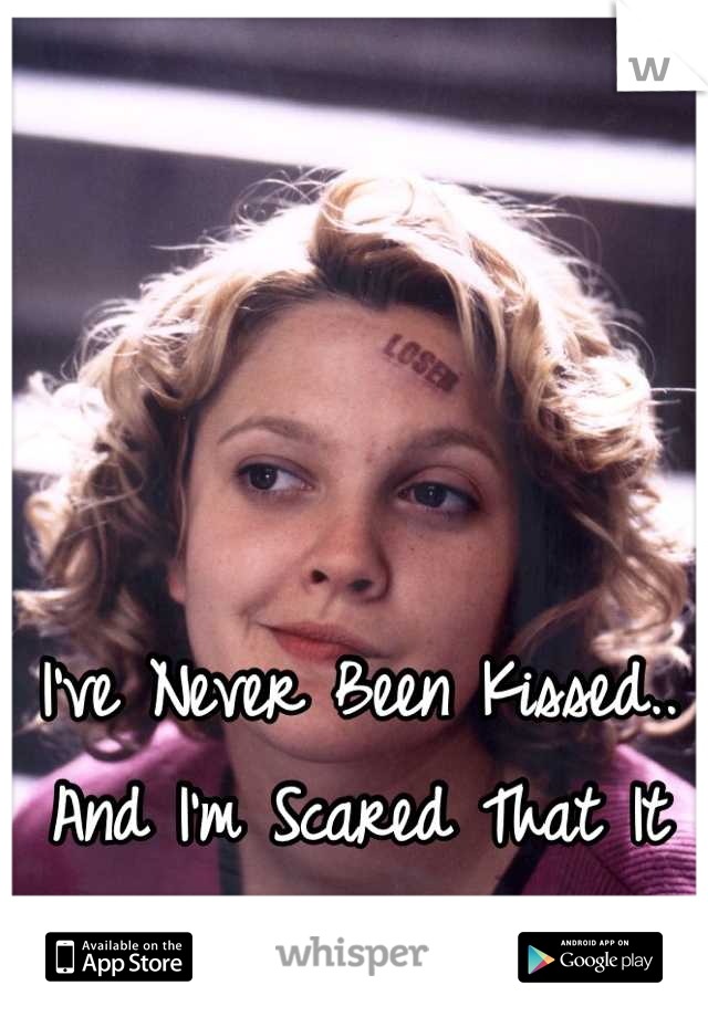 I've Never Been Kissed.. And I'm Scared That It Will Never Happen..