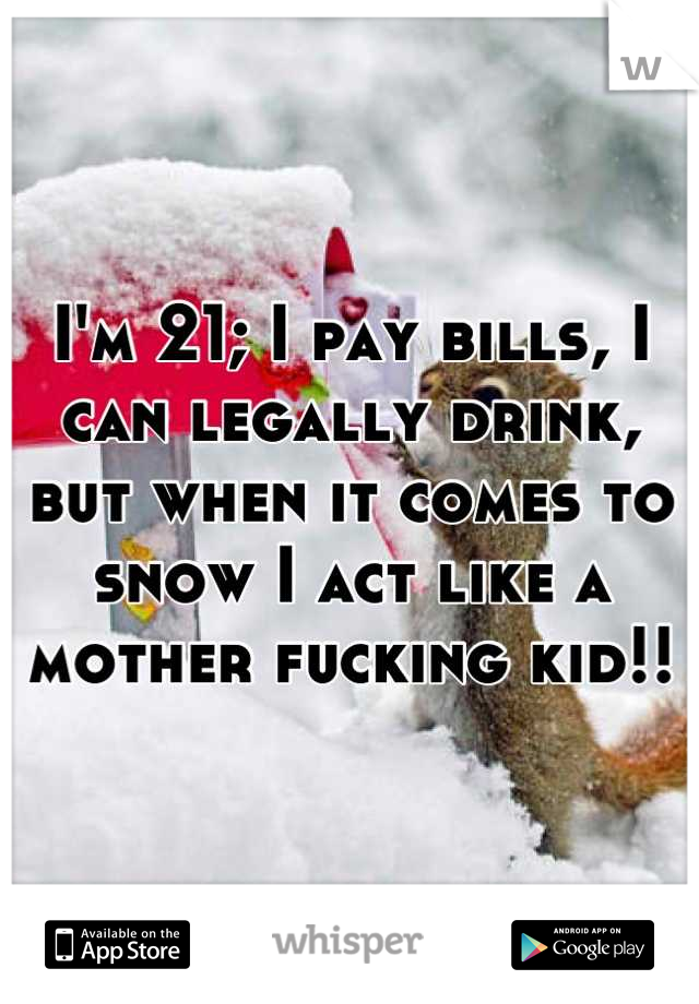 I'm 21; I pay bills, I can legally drink, but when it comes to snow I act like a mother fucking kid!!