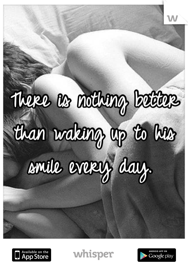 There is nothing better than waking up to his smile every day.