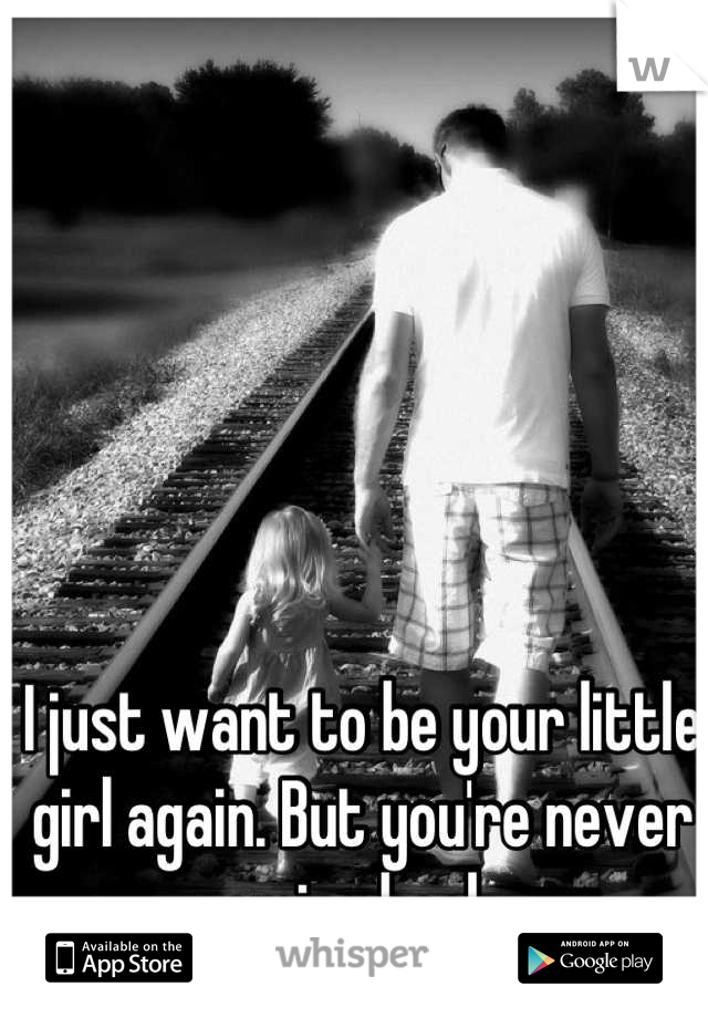 I just want to be your little girl again. But you're never coming back...