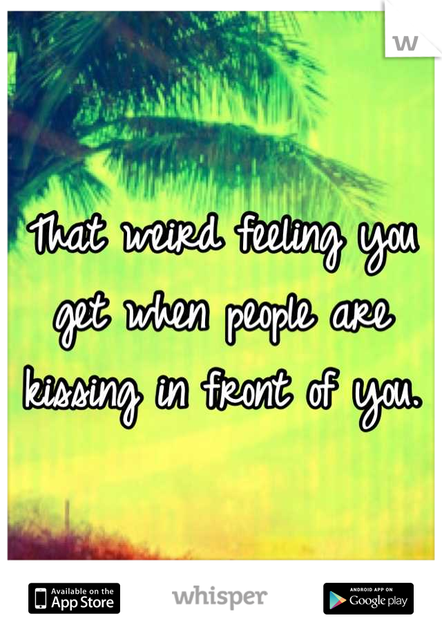 That weird feeling you get when people are kissing in front of you.