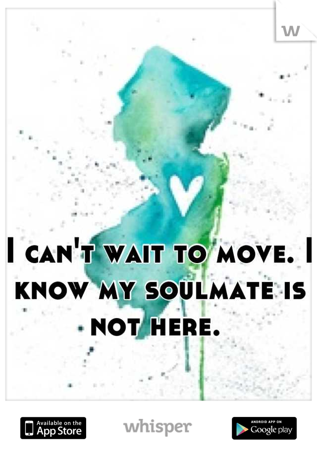 I can't wait to move. I know my soulmate is not here.