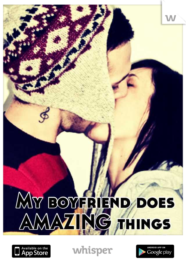 My boyfriend does AMAZING things with his tongue ;)