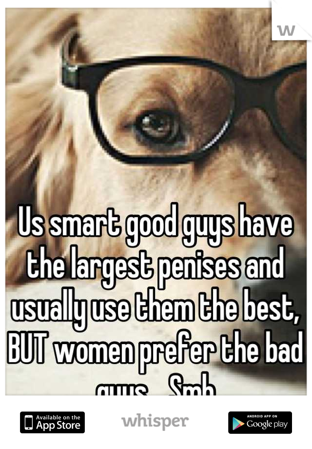 Us smart good guys have the largest penises and usually use them the best, BUT women prefer the bad guys... Smh