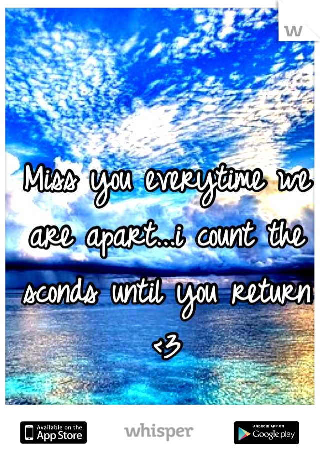 Miss you everytime we are apart...i count the sconds until you return <3