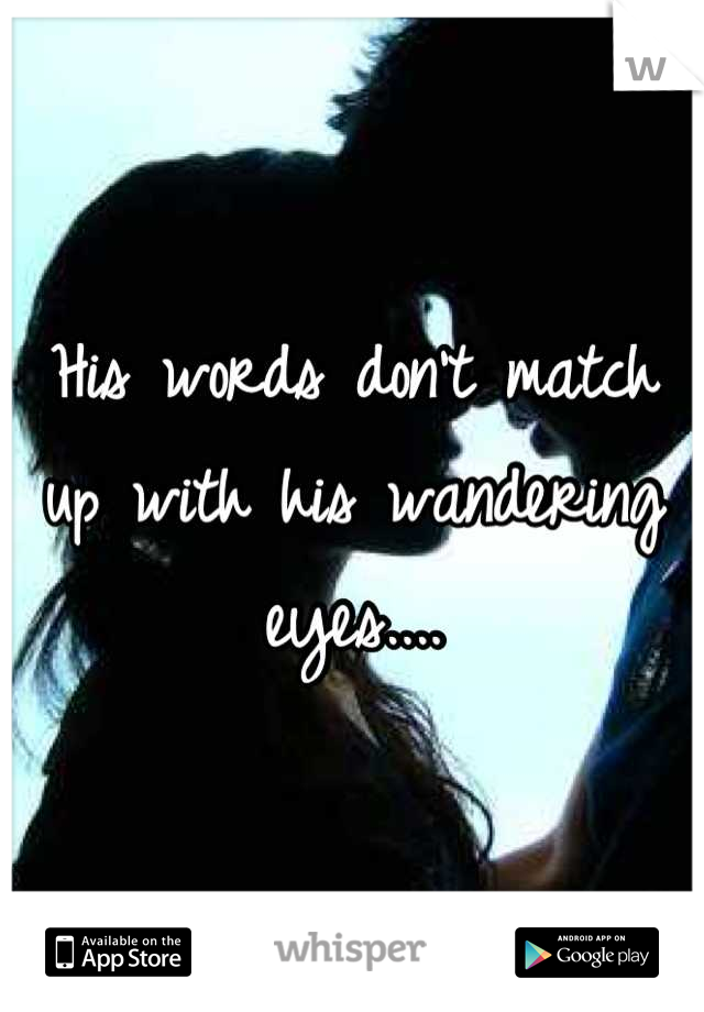 His words don't match up with his wandering eyes....